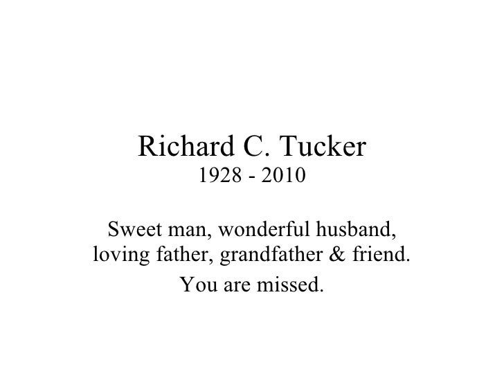 Richard C. Tucker 1928 - 2010 Sweet man, wonderful husband, loving father, grandfather & friend. You are missed.