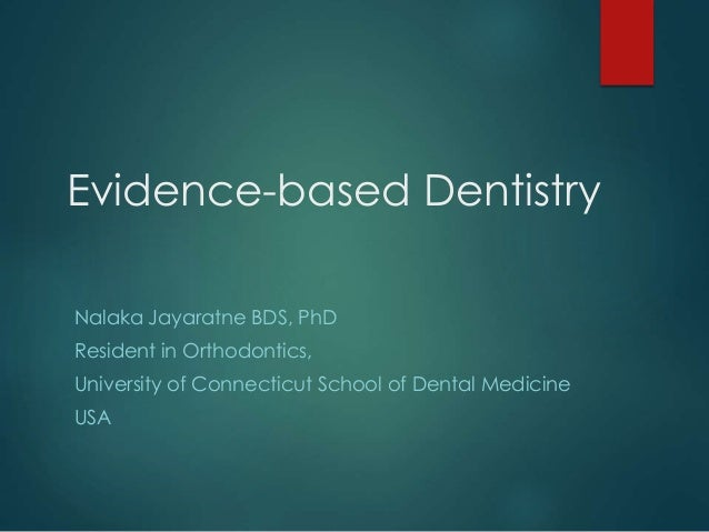 Evidence-based Dentistry Nalaka Jayaratne BDS, PhD Resident in Orthodontics, University of Connecticut School of Dental Me...