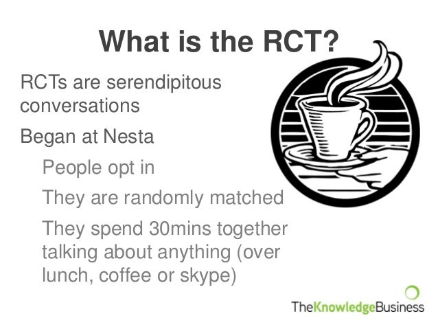 What is the RCT? RCTs are serendipitous conversations Began at Nesta People opt in They are randomly matched They spend 30...