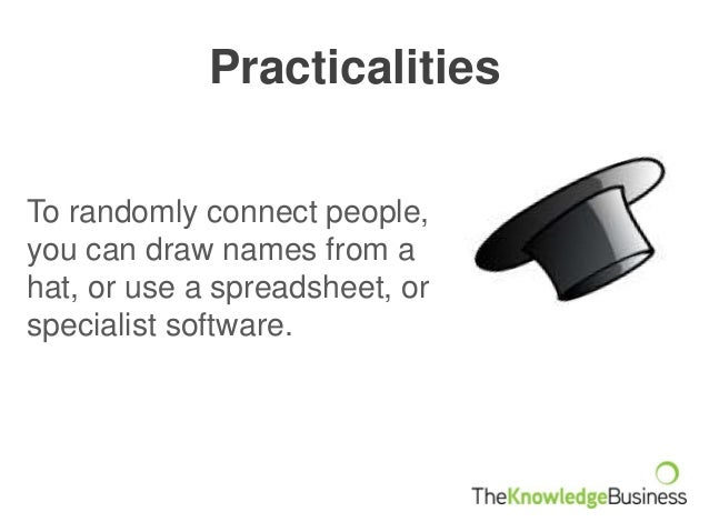 Practicalities To randomly connect people, you can draw names from a hat, or use a spreadsheet, or specialist software.