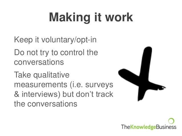 Making it work Keep it voluntary/opt-in Do not try to control the conversations Take qualitative measurements (i.e. survey...