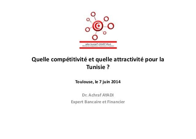 Quelle compétitivité et quelle attractivité pour la Tunisie ?Tunisie ? Toulouse, le 7 juin 2014 Dr. Achraf AYADI Expert Ba...