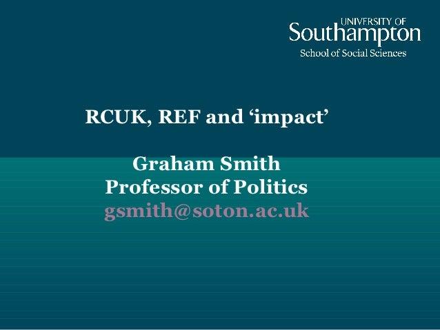 RCUK, REF and 'impact'   Graham Smith Professor of Politics gsmith@soton.ac.uk