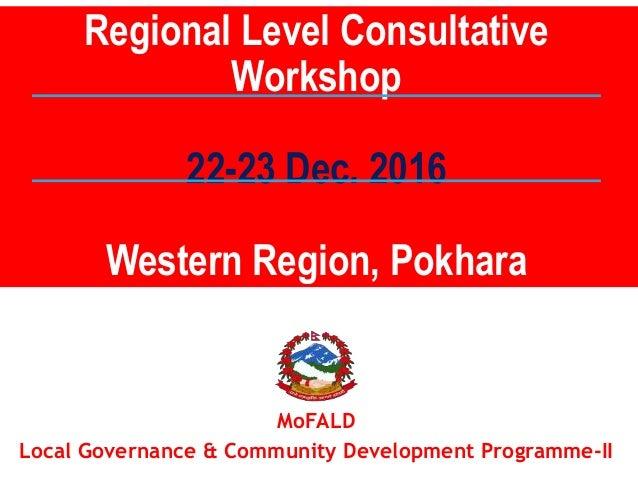 MoFALD Local Governance & Community Development Programme-II Regional Level Consultative Workshop 22-23 Dec. 2016 Western ...