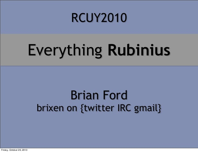 Everything Rubinius Brian Ford brixen on {twitter IRC gmail} RCUY2010 Friday, October 29, 2010