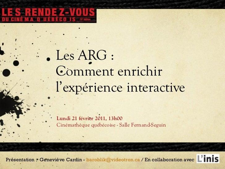 Les ARG : Comment enrichir l'expérience interactive Lundi 21 février 2011, 13h00 Cinémathèque québécoise - Salle Fernand-S...