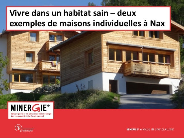 MINERGIE® – Nax | 5 novembre 2015 www.minergie.ch Vivre dans un habitat sain – deux exemples de maisons individuelles à Nax