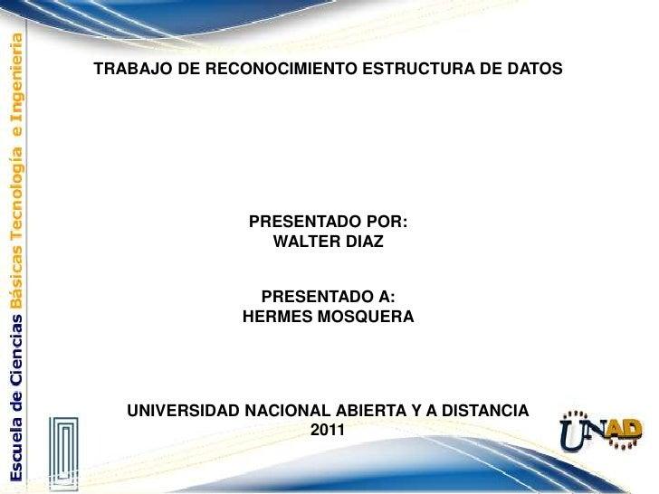 TRABAJO DE RECONOCIMIENTO ESTRUCTURA DE DATOS<br />PRESENTADO POR:<br />WALTER DIAZ<br /><br />PRESENTADO A:<br />HERMES ...