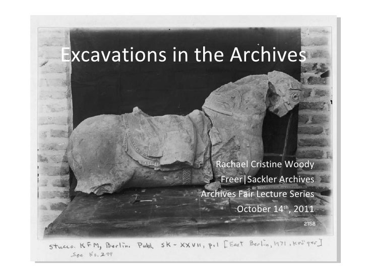 Excavations in the Archives Rachael Cristine Woody Freer|Sackler Archives Archives Fair Lecture Series October 14 th , 2011