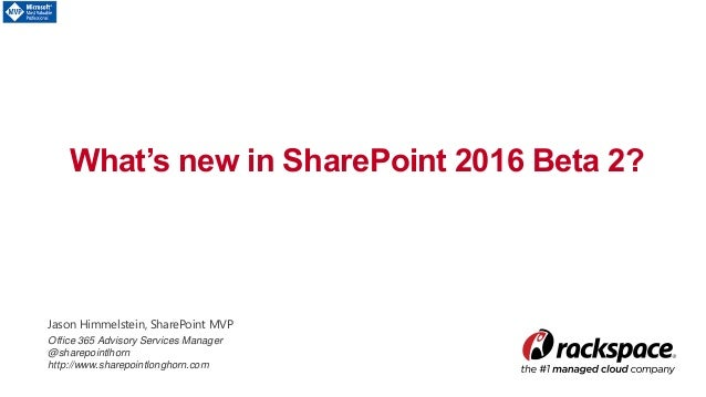 What's new in SharePoint 2016 Beta 2? Jason Himmelstein, SharePoint MVP Office 365 Advisory Services Manager @sharepointlh...