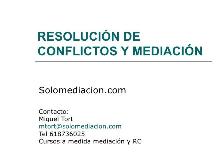 RESOLUCIÓN DE CONFLICTOS Y MEDIACIÓN Solomediacion.com Contacto: Miquel Tort [email_address] Tel 618736025 Cursos a medida...