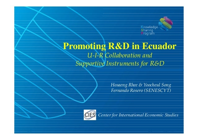 Promoting R&D in Ecuador     U-I-R Collaboration and  Supportive Instruments for R&D               Hosaeng Rhee & Yoocheul...