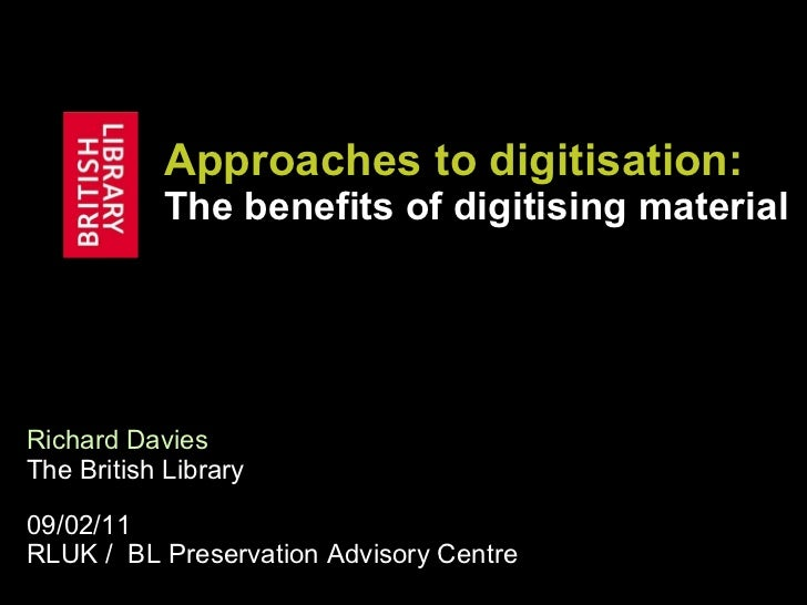 Approaches to  digitisation :  The benefits of digitising material Richard Davies   The British Library 09/02/11 RLUK /  B...