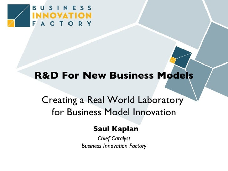 R&D For New Business Models Creating a Real World Laboratory  for Business Model Innovation   Saul Kaplan Chief Catalyst B...