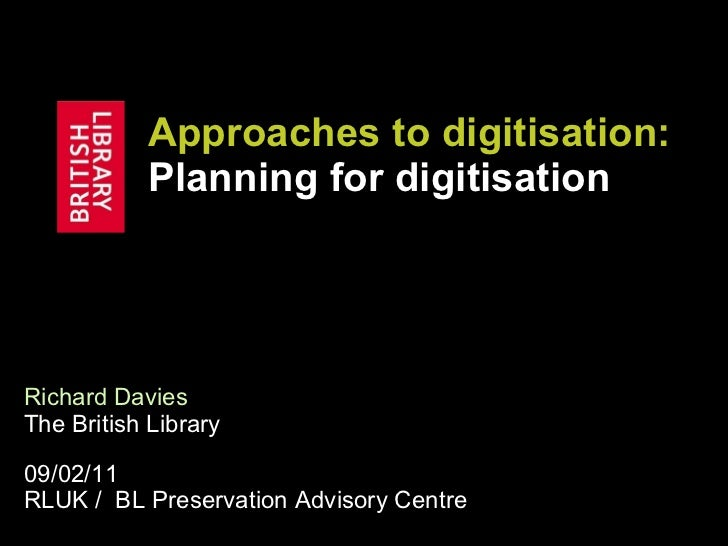 Approaches to digitisation:  Planning for digitisation Richard Davies   The British Library 09/02/11 RLUK /  BL Preservati...