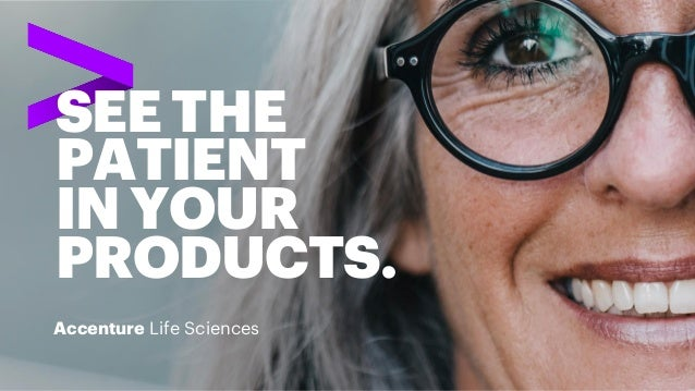 SEE THE PATIENT INYOUR PRODUCTS. Accenture Life Sciences