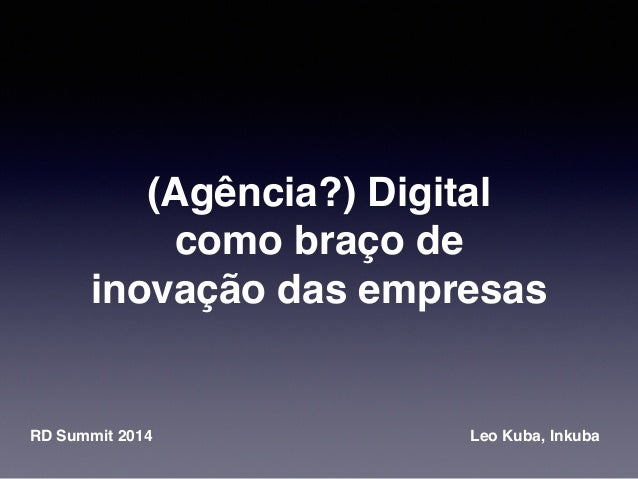 (Agência?) Digital  como braço de  inovação das empresas  RD Summit 2014 Leo Kuba, Inkuba