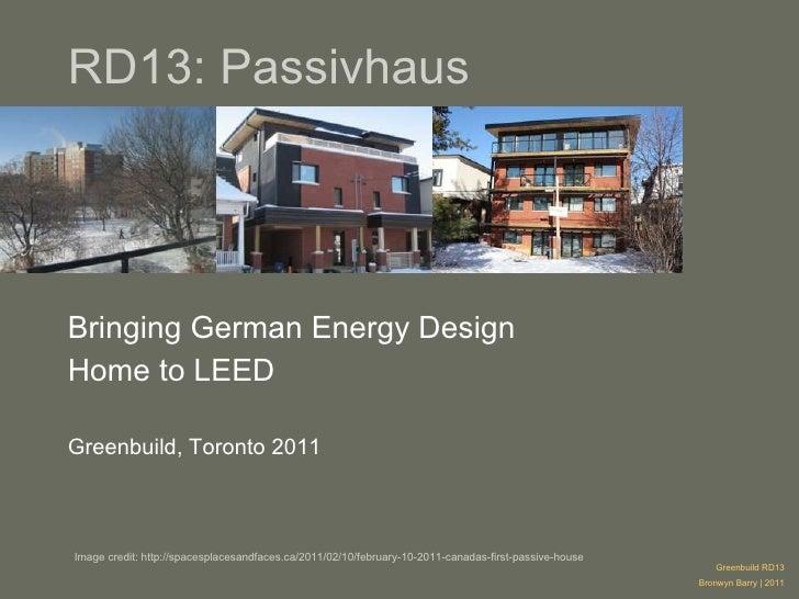 RD13: Passivhaus Bringing German Energy Design  Home to LEED Greenbuild, Toronto 2011 Greenbuild RD13 Bronwyn Barry | 2011...