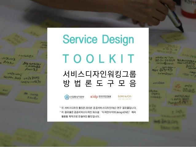 서비스디자인워킹그룹 방 법 롞 도 구 모 음 Service Design T O O L K I T 1 * 이 서비스디자인 툴킷은 2013년 공공서비스디자인 R&D 연구 결과물입니다. * 이 결과물은 공공서비스디자인 워크숍...