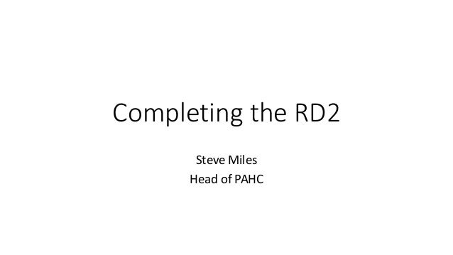 Completing the RD2 Steve Miles Head of PAHC