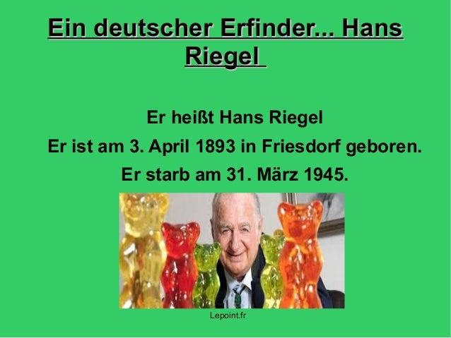 Ein deutscher Erfinder... HansEin deutscher Erfinder... Hans RiegelRiegel Er heißt Hans Riegel Er ist am 3. April 1893 in ...