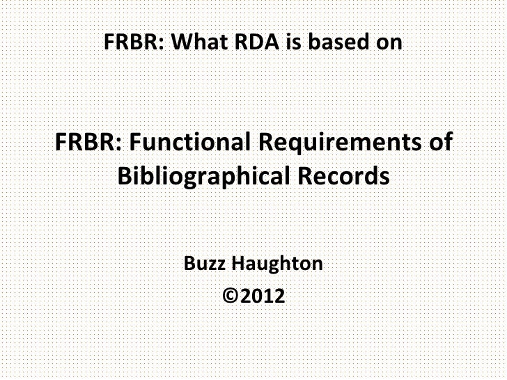 FRBR: What RDA is based onFRBR: Functional Requirements of    Bibliographical Records          Buzz Haughton             ©...