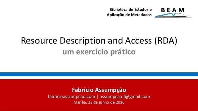 Resource Description and Access (RDA) um exercício prático Biblioteca de Estudos e Aplicação de Metadados Fabrício Assumpç...