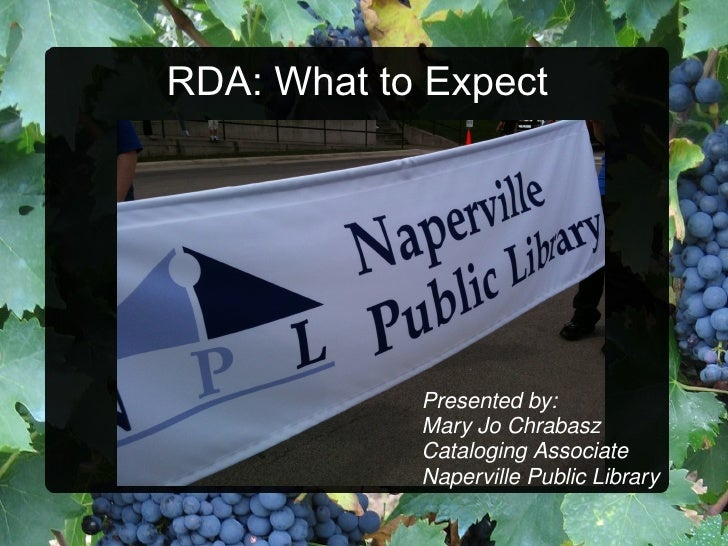 RDA: What to Expect Presented by: Mary Jo Chrabasz Cataloging Associate Naperville Public Library