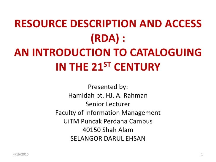 RESOURCE DESCRIPTION AND ACCESS (RDA) : AN INTRODUCTION TO CATALOGUING IN THE 21ST CENTURY<br />Presented by:<br />Hamidah...