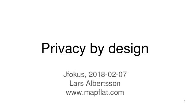 Privacy by design Jfokus, 2018-02-07 Lars Albertsson www.mapflat.com 1