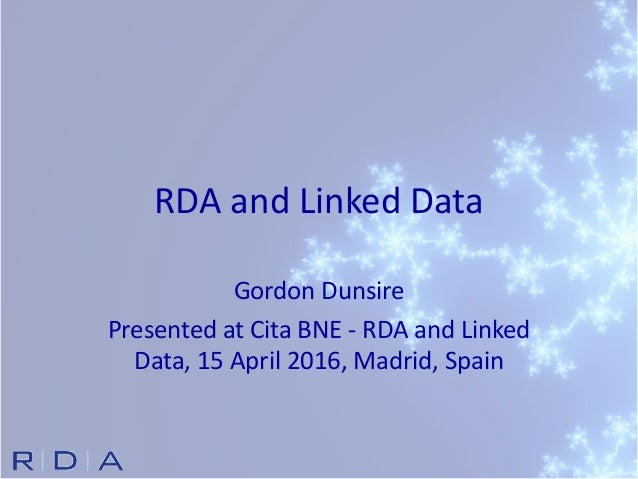 RDA and Linked Data Gordon Dunsire Presented at Cita BNE - RDA and Linked Data, 15 April 2016, Madrid, Spain