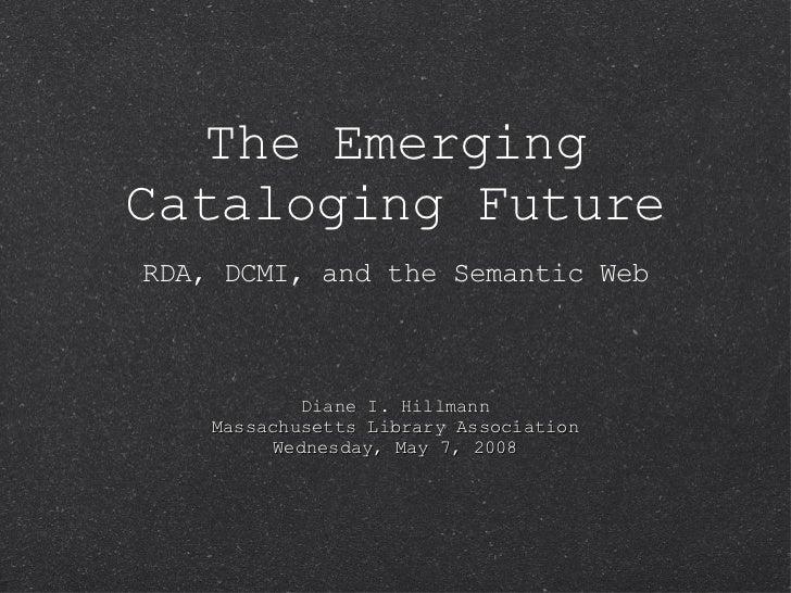 The Emerging Cataloging Future <ul><li>RDA, DCMI, and the Semantic Web </li></ul>Diane I. Hillmann Massachusetts Library A...