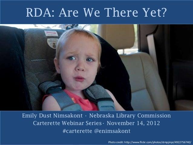 RDA: Are We There Yet?Emily Dust Nimsakont • Nebraska Library Commission   Carterette Webinar Series• November 14, 2012   ...
