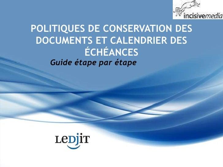 POLITIQUES DE CONSERVATION DES DOCUMENTS ET CALENDRIER DES ÉCHÉANCES<br />Guide étape par étape<br />