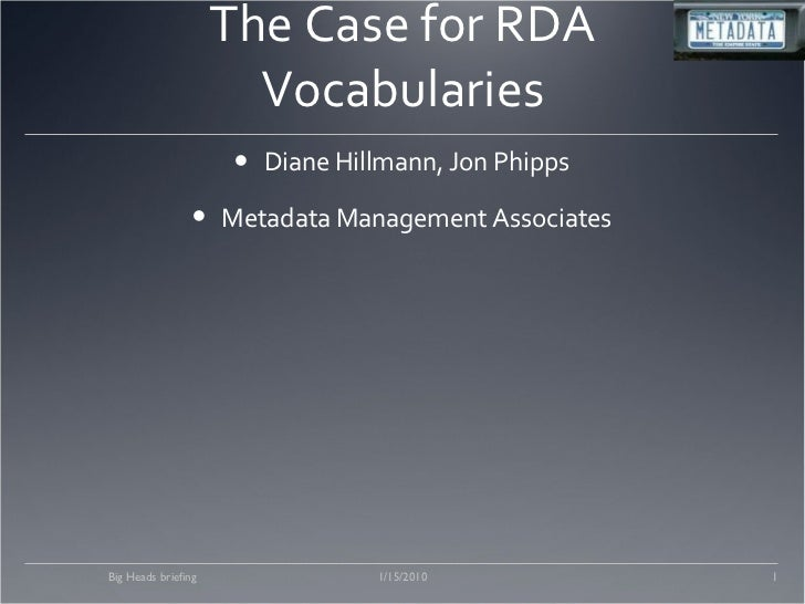 The Case for RDA Vocabularies <ul><li>Diane Hillmann, Jon Phipps </li></ul><ul><li>Metadata Management Associates </li></u...