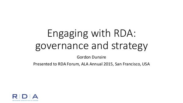 Engaging with RDA: governance and strategy Gordon Dunsire Presented to RDA Forum, ALA Annual 2015, San Francisco, USA