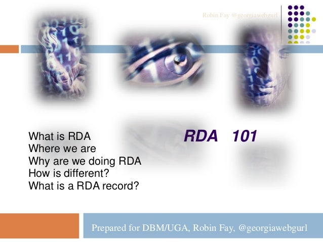 RDA 101What is RDA Where we are Why are we doing RDA How is different? What is a RDA record? Prepared for DBM/UGA, Robin F...
