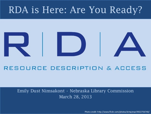 RDA is Here: Are You Ready? Emily Dust Nimsakont • Nebraska Library Commission March 28, 2013 Photo credit: http://www.fli...