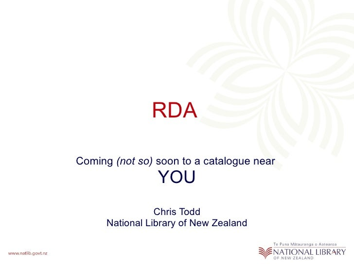RDA  Coming  (not so)  soon to a catalogue near  YOU Chris Todd National Library of New Zealand