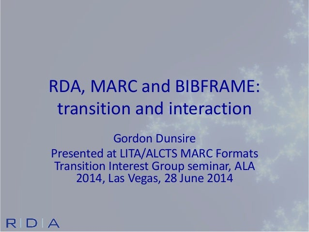 RDA, MARC and BIBFRAME: transition and interaction Gordon Dunsire Presented at LITA/ALCTS MARC Formats Transition Interest...