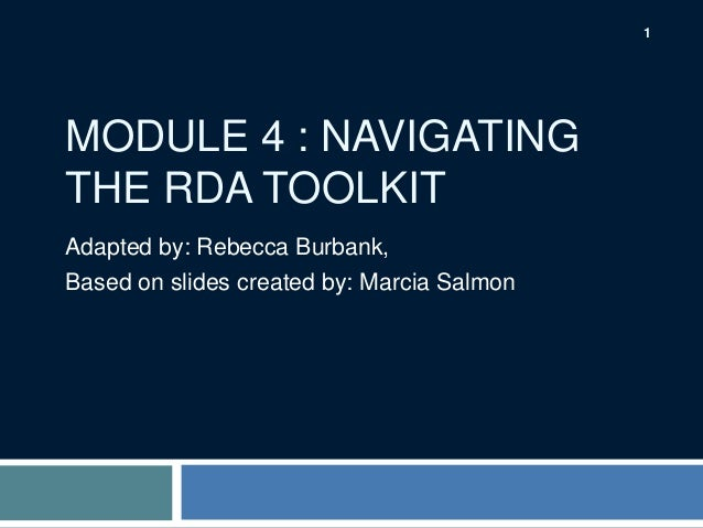 1  MODULE 4 : NAVIGATING THE RDA TOOLKIT Adapted by: Rebecca Burbank, Based on slides created by: Marcia Salmon
