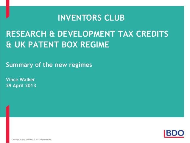 RESEARCH & DEVELOPMENT TAX CREDITS& UK PATENT BOX REGIMESummary of the new regimesVince Walker29 April 2013Copyright © May...
