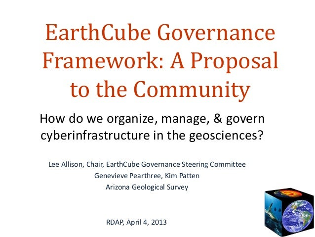EarthCube GovernanceFramework: A Proposal   to the CommunityHow do we organize, manage, & governcyberinfrastructure in the...