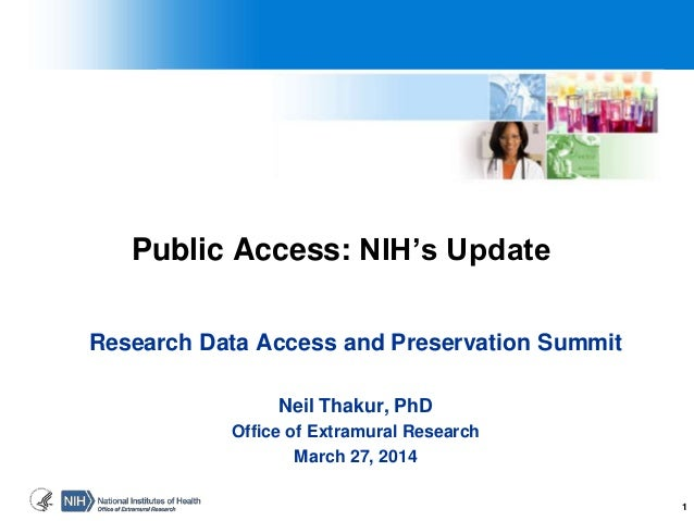1 Public Access: NIH's Update Research Data Access and Preservation Summit Neil Thakur, PhD Office of Extramural Research ...