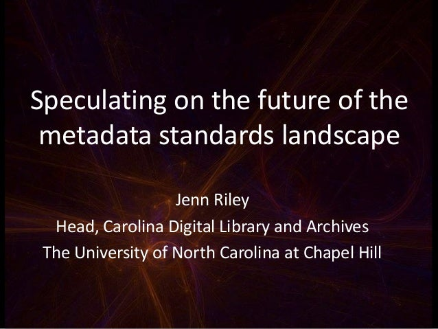 Speculating on the future of the metadata standards landscape Jenn Riley Head, Carolina Digital Library and Archives The U...