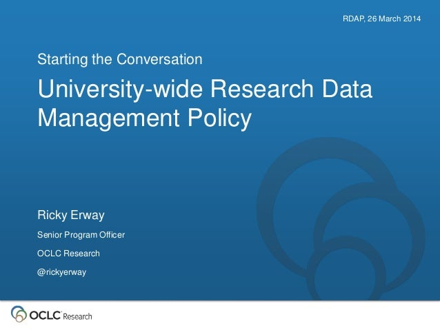 University-wide Research Data Management Policy Starting the Conversation RDAP, 26 March 2014 Ricky Erway Senior Program O...