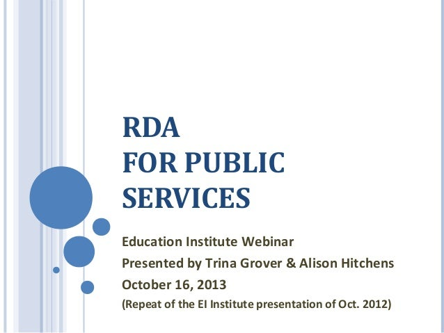 RDA FOR PUBLIC SERVICES Education Institute Webinar Presented by Trina Grover & Alison Hitchens October 16, 2013 (Repeat o...