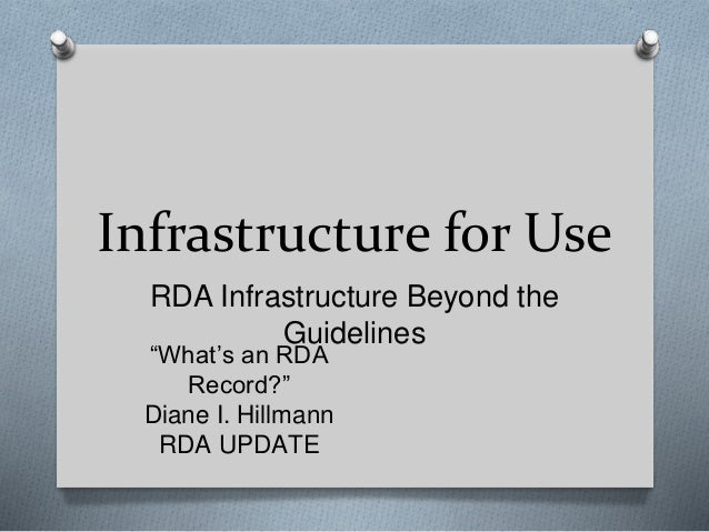 """Infrastructure for Use RDA Infrastructure Beyond the Guidelines """"What's an RDA Record?"""" Diane I. Hillmann RDA UPDATE"""