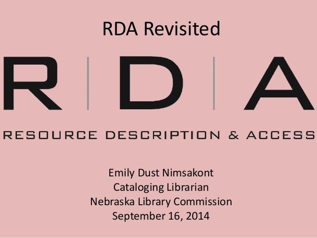 RDA Revisited  Emily Dust Nimsakont  Cataloging Librarian  Nebraska Library Commission  September 16, 2014