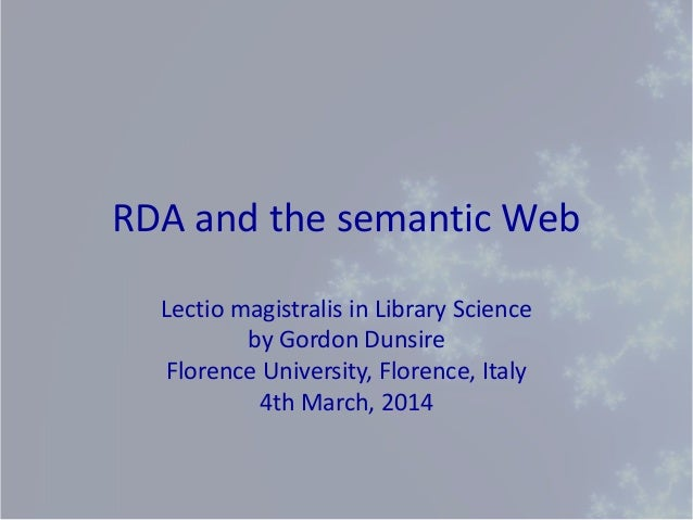 RDA and the semantic Web Lectio magistralis in Library Science by Gordon Dunsire Florence University, Florence, Italy 4th ...